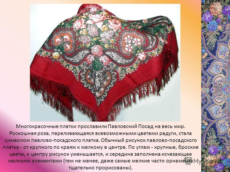 Многокрасочные платки прославили Павловский Посад на весь мир. Роскошная роза, переливающаяся всевозможными цветами радуги, стала символом павлово-посадского платка. Обычный рисунок павлово-посадского платка - от крупного по краям к мелкому в центре.