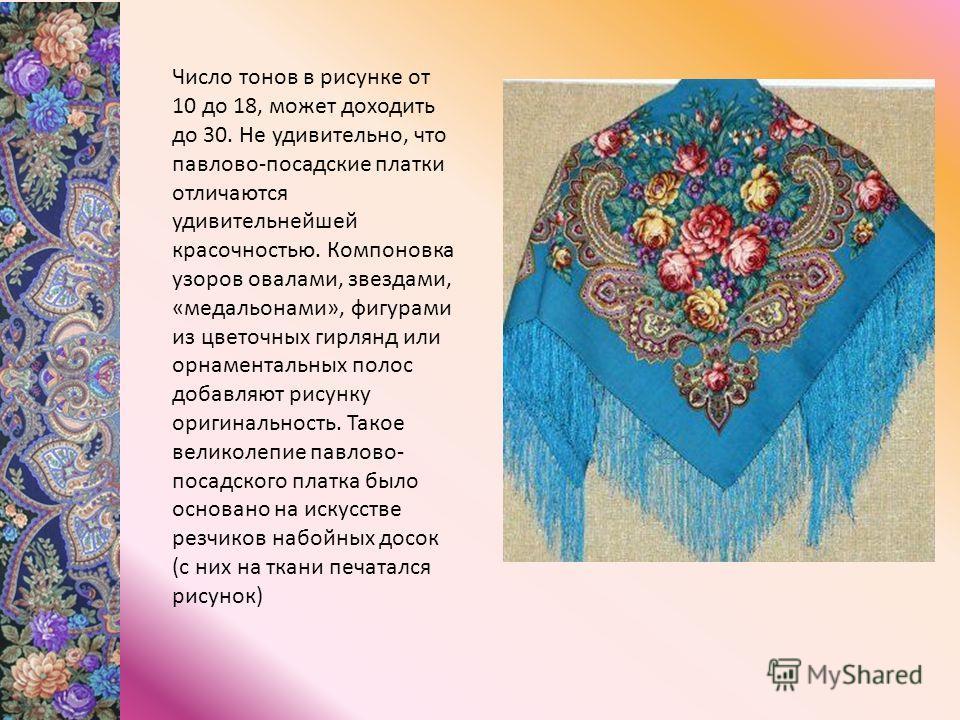 Число тонов в рисунке от 10 до 18, может доходить до 30. Не удивительно, что павлово-посадские платки отличаются удивительнейшей красочностью. Компоновка узоров овалами, звездами, «медальонами», фигурами из цветочных гирлянд или орнаментальных полос