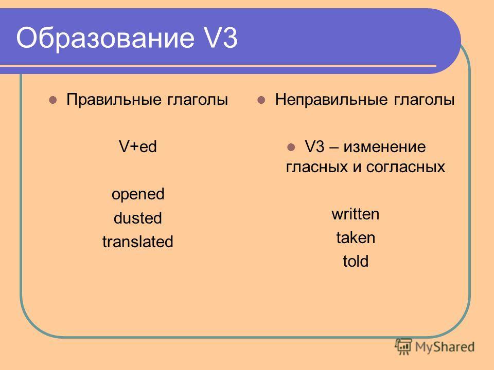 Образование V3 Правильные глаголы V+ed opened dusted translated Неправильные глаголы V3 – изменение гласных и согласных written taken told