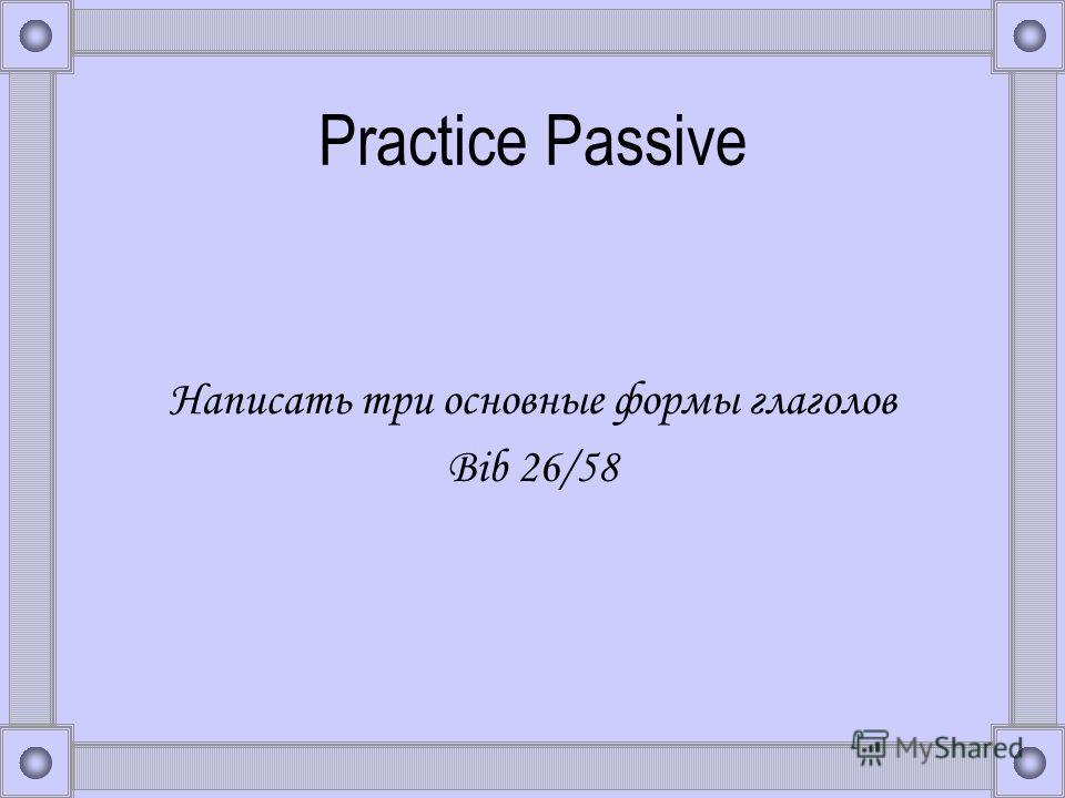 Practice Passive Написать три основные формы глаголов Bib 26/58