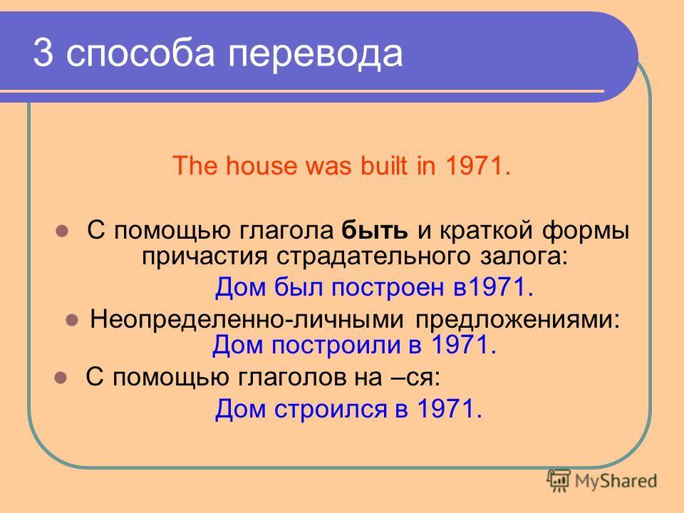 3 способа перевода The house was built in 1971. С помощью глагола быть и краткой формы причастия страдательного залога: Дом был построен в1971. Неопределенно-личными предложениями: Дом построили в 1971. С помощью глаголов на –ся: Дом строился в 1971.