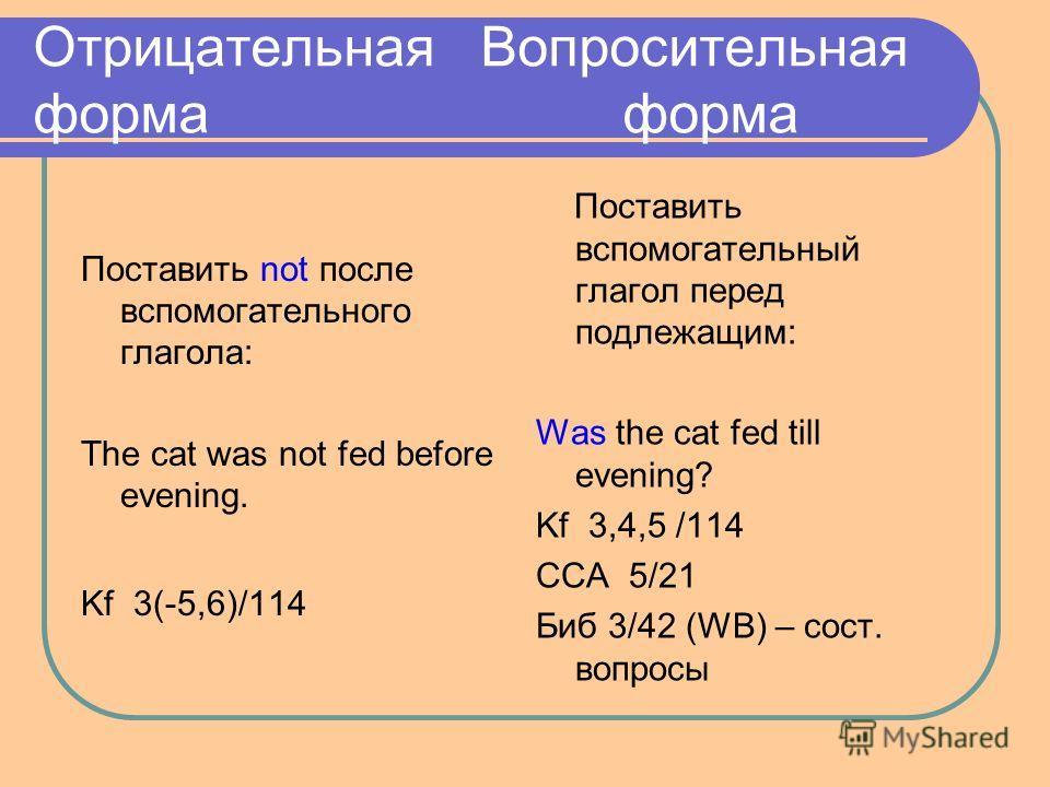 Отрицательная Вопросительная форма форма Поставить not после вспомогательного глагола: The cat was not fed before evening. Kf 3(-5,6)/114 Поставить вспомогательный глагол перед подлежащим: Was the cat fed till evening? Kf 3,4,5 /114 ССА 5/21 Биб 3/42