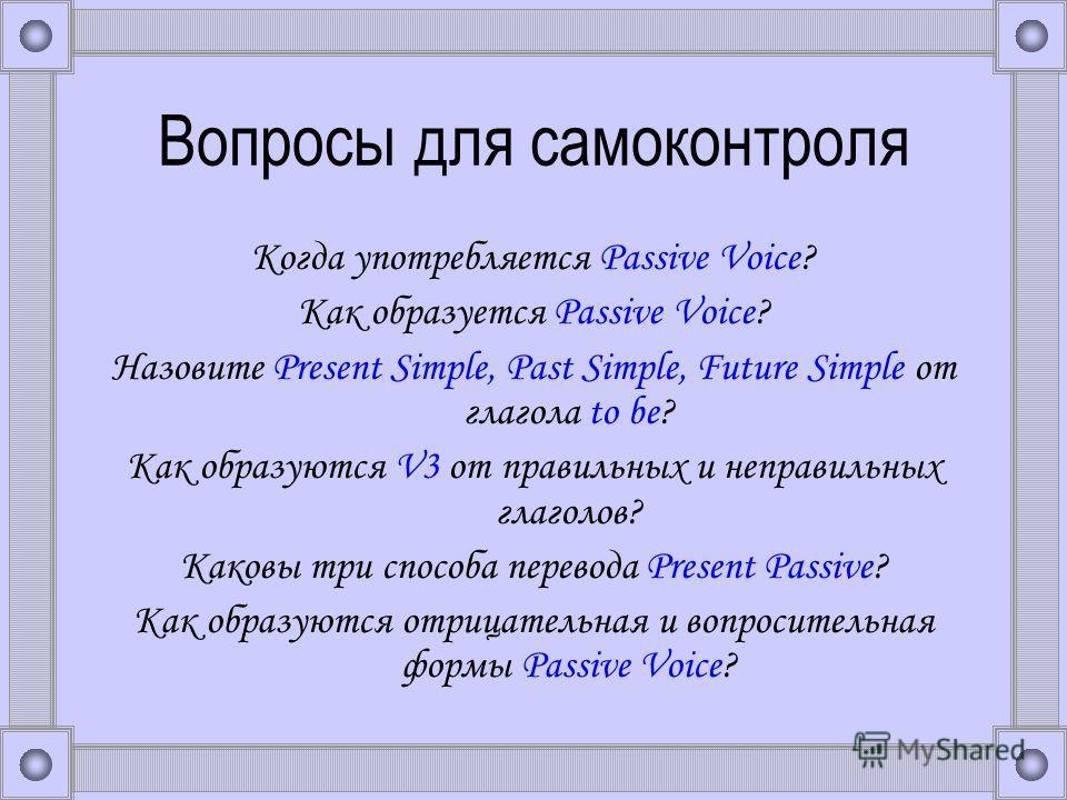 Вопросы для самоконтроля Когда употребляется Passive Voice? Как образуется Passive Voice? Назовите Present Simple, Past Simple, Future Simple от глагола to be? Как образуются V3 от правильных и неправильных глаголов? Каковы три способа перевода Prese