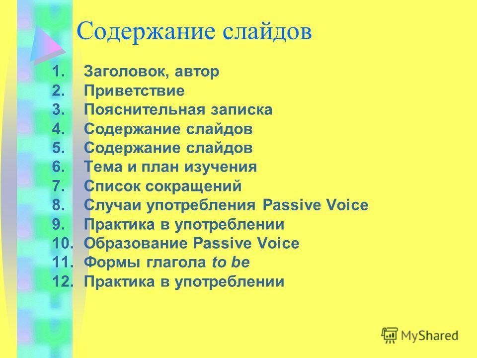 Содержание слайдов 1.Заголовок, автор 2.Приветствие 3.Пояснительная записка 4.Содержание слайдов 5.Содержание слайдов 6.Тема и план изучения 7.Список сокращений 8.Случаи употребления Passive Voice 9.Практика в употреблении 10.Образование Passive Voic
