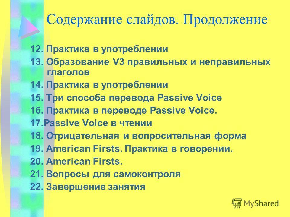 Содержание слайдов. Продолжение 12. Практика в употреблении 13. Образование V3 правильных и неправильных глаголов 14. Практика в употреблении 15. Три способа перевода Passive Voice 16. Практика в переводе Passive Voice. 17.Passive Voice в чтении 18.