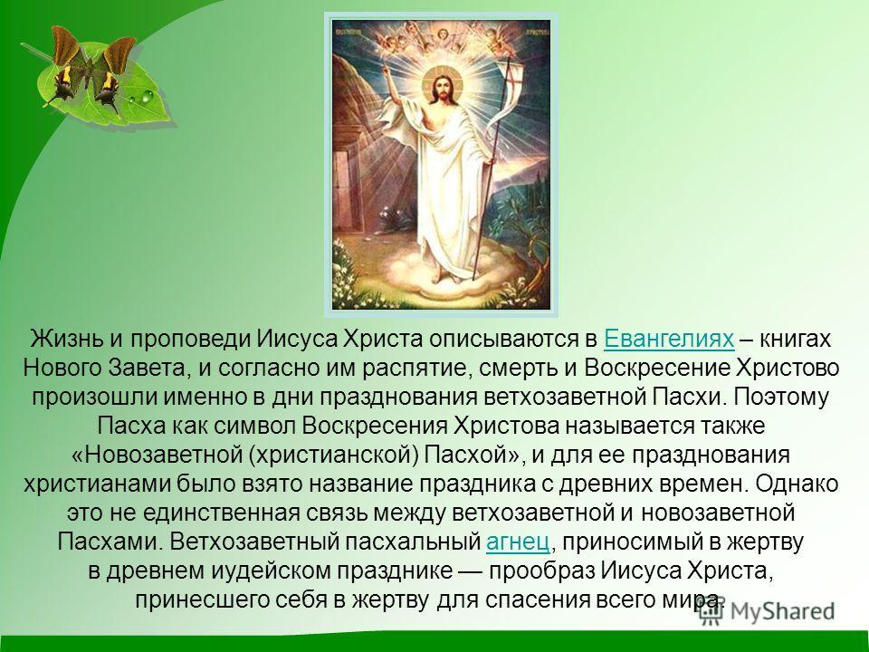 Жизнь и проповеди Иисуса Христа описываются в Евангелиях – книгах Нового Завета, и согласно им распятие, смерть и Воскресение Христово произошли именно в дни празднования ветхозаветной Пасхи. Поэтому Пасха как символ Воскресения Христова называется т