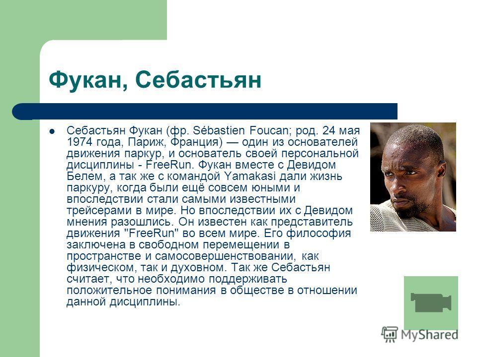 Фукан, Себастьян Себастьян Фукан (фр. Sébastien Foucan; род. 24 мая 1974 года, Париж, Франция) один из основателей движения паркур, и основатель своей персональной дисциплины - FreeRun. Фукан вместе с Девидом Белем, а так же с командой Yamakasi дали