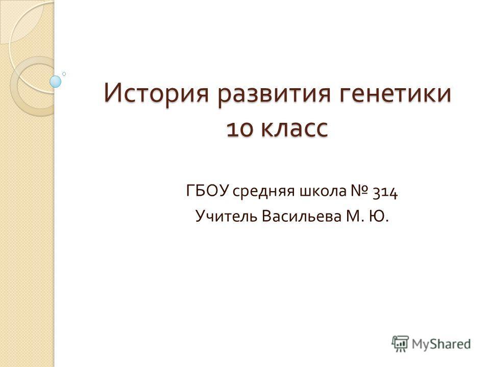 История развития генетики 10 класс ГБОУ средняя школа 314 Учитель Васильева М. Ю.