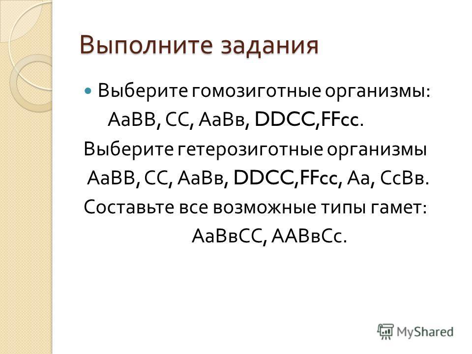 Выполните задания Выберите гомозиготные организмы : АаВВ, СС, АаВв, DDCC,FFcc. Выберите гетерозиготные организмы АаВВ, СС, АаВв, DDCC,FFcc, Аа, СсВв. Составьте все возможные типы гамет : АаВвСС, ААВвСс.