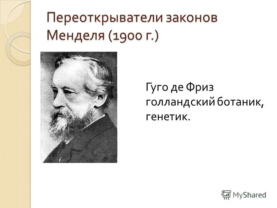 Переоткрыватели законов Менделя (1900 г.) Гуго де Фриз голландский ботаник, генетик.