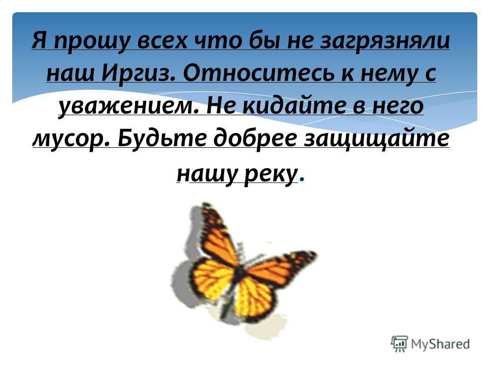 Я прошу всех что бы не загрязняли наш Иргиз. Относитесь к нему с уважением. Не кидайте в него мусор. Будьте добрее защищайте нашу реку.