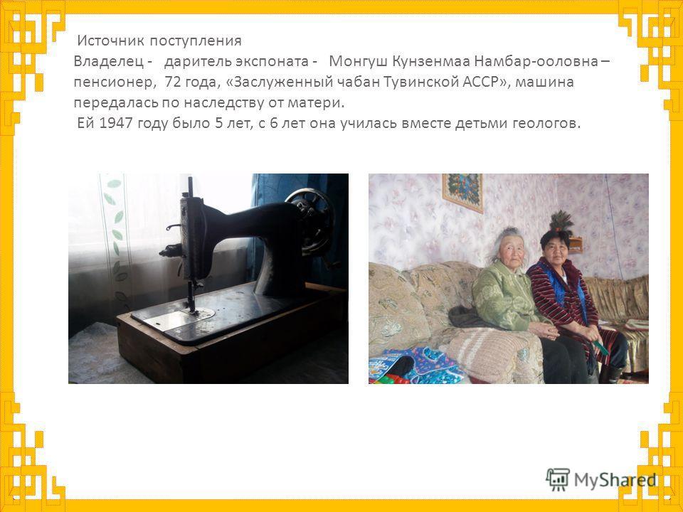 Источник поступления Владелец - даритель экспоната - Монгуш Кунзенмаа Намбар - ооловна – пенсионер, 72 года, « Заслуженный чабан Тувинской АССР », машина передалась по наследству от матери. Ей 1947 году было 5 лет, с 6 лет она училась вместе детьми г