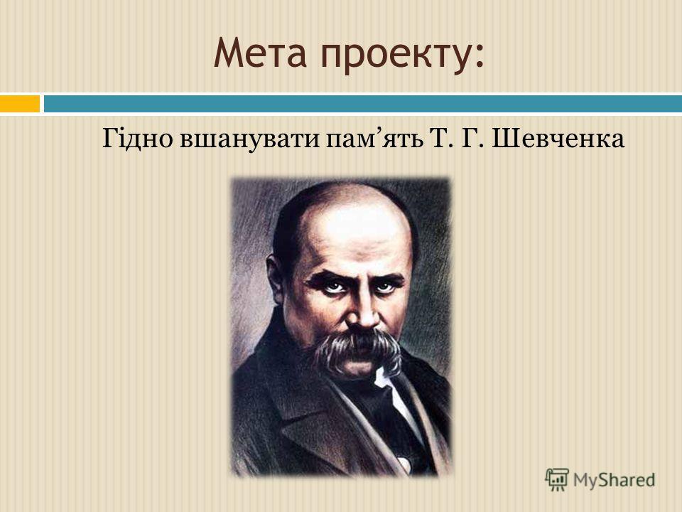 Мета проекту: Гідно вшанувати память Т. Г. Шевченка