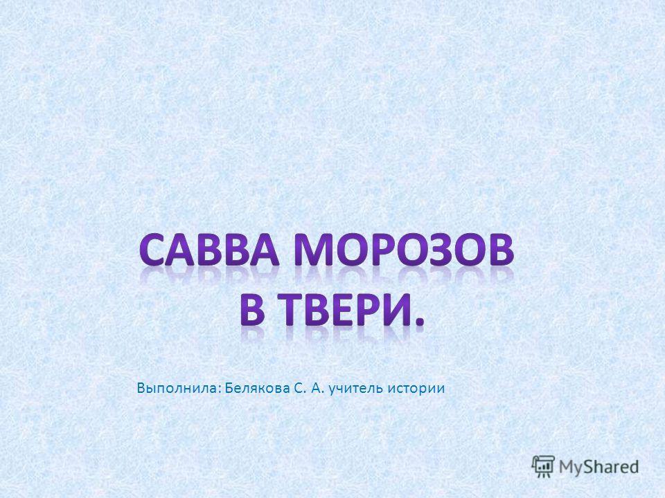 Выполнила: Белякова С. А. учитель истории