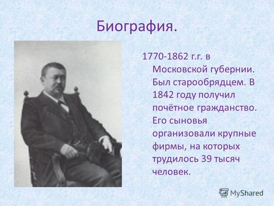 Биография. 1770-1862 г.г. в Московской губернии. Был старообрядцем. В 1842 году получил почётное гражданство. Его сыновья организовали крупные фирмы, на которых трудилось 39 тысяч человек.