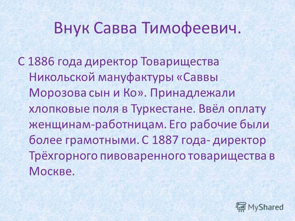 Внук Савва Тимофеевич. С 1886 года директор Товарищества Никольской мануфактуры «Саввы Морозова сын и Ко». Принадлежали хлопковые поля в Туркестане. Ввёл оплату женщинам-работницам. Его рабочие были более грамотными. С 1887 года- директор Трёхгорного