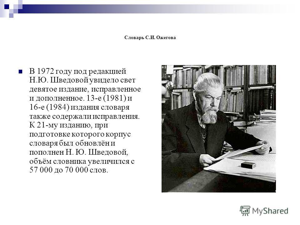 Словарь С.И. Ожегова В 1972 году под редакцией Н.Ю. Шведовой увидело свет девятое издание, исправленное и дополненное. 13-е (1981) и 16-е (1984) издания словаря также содержали исправления. К 21-му изданию, при подготовке которого корпус словаря был