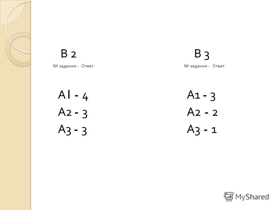 В 2 В 3 задания - Ответ задания - Ответ А 1 - 4 А 1 - 3 А 2 - 3 А 2 - 2 А 3 - 3 А 3 - 1