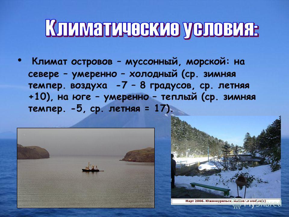 Климат островов – муссонный, морской: на севере – умеренно – холодный (ср. зимняя темпер. воздуха -7 – 8 градусов, ср. летняя +10), на юге – умеренно – теплый (ср. зимняя темпер. -5, ср. летняя = 17).