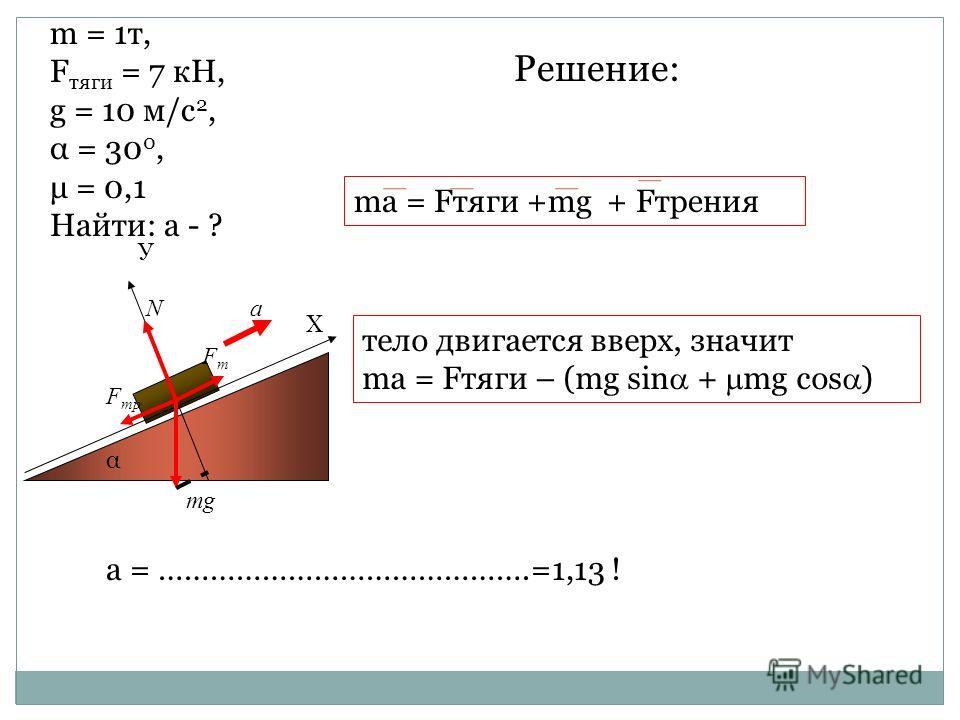 α Х У mg N FтFт F тр a ma = Fтяги +mg + Fтрения а = …………………………………….=1,13 ! m = 1т, F тяги = 7 кН, g = 10 м/с 2, α = 30 0, μ = 0,1 Найти: а - ? Решение: тело двигается вверх, значит ma = Fтяги – (mg sin + mg cos )