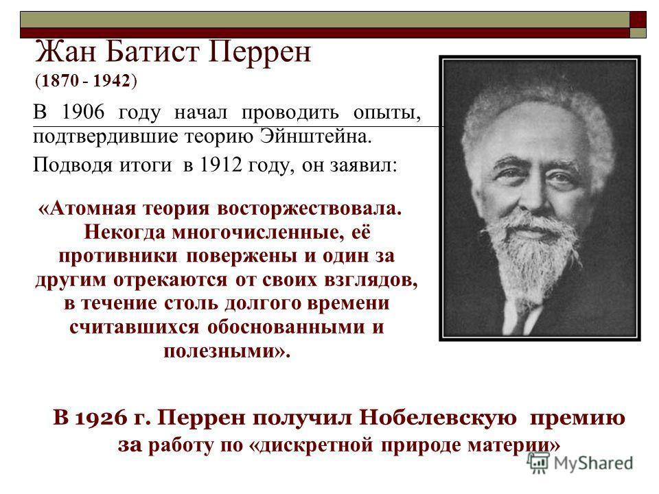 Жан Батист Перрен (1870 - 1942) В 1906 году начал проводить опыты, подтвердившие теорию Эйнштейна. Подводя итоги в 1912 году, он заявил: «Атомная теория восторжествовала. Некогда многочисленные, её противники повержены и один за другим отрекаются от