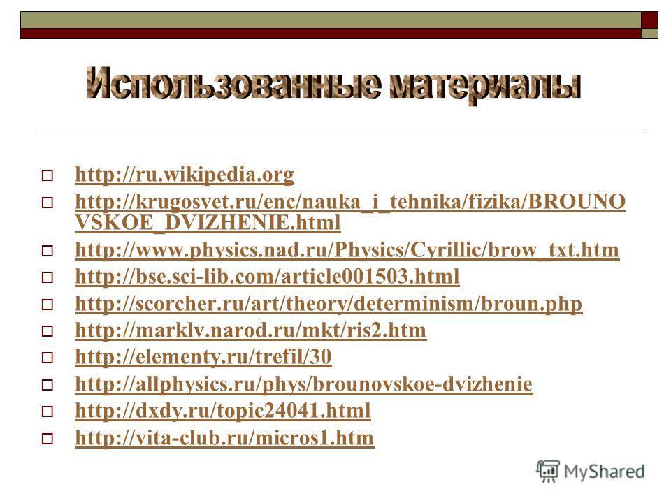 http://ru.wikipedia.org http://krugosvet.ru/enc/nauka_i_tehnika/fizika/BROUNO VSKOE_DVIZHENIE.html http://krugosvet.ru/enc/nauka_i_tehnika/fizika/BROUNO VSKOE_DVIZHENIE.html http://www.physics.nad.ru/Physics/Cyrillic/brow_txt.htm http://bse.sci-lib.c