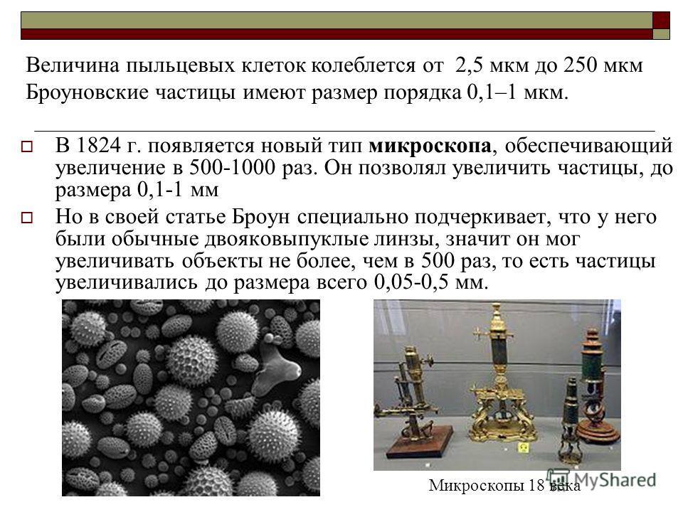 В 1824 г. появляется новый тип микроскопа, обеспечивающий увеличение в 500-1000 раз. Он позволял увеличить частицы, до размера 0,1-1 мм Но в своей статье Броун специально подчеркивает, что у него были обычные двояковыпуклые линзы, значит он мог увели