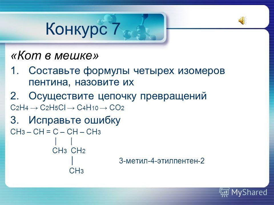 Конкурс 7 «Кот в мешке» 1.Составьте формулы четырех изомеров пентина, назовите их 2.Осуществите цепочку превращений С 2 Н 4 С 2 Н 5 Сl C 4 H 10 CO 2 3.Исправьте ошибку СН 3 – СH = С – СН – СН 3 СН 3 СН 2 3-метил-4-этилпентен-2 СН 3