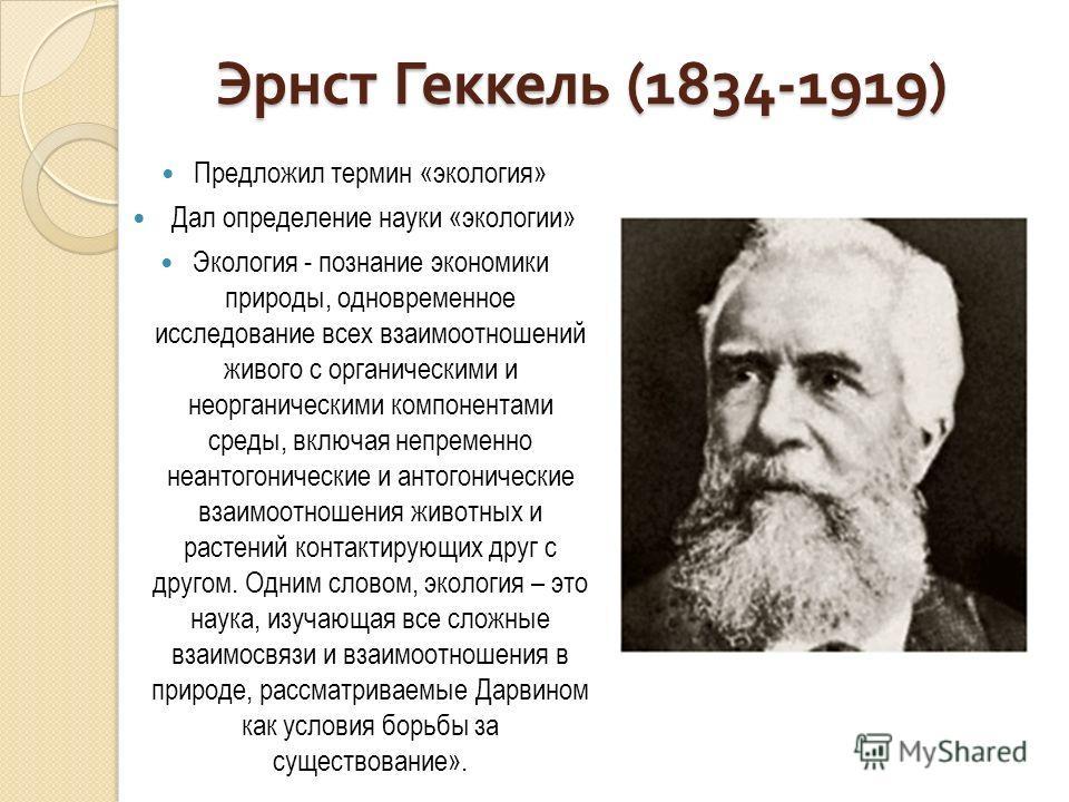 Эрнст Геккель (1834-1919) Предложил термин «экология» Дал определение науки «экологии» Экология - познание экономики природы, одновременное исследование всех взаимоотношений живого с органическими и неорганическими компонентами среды, включая непреме