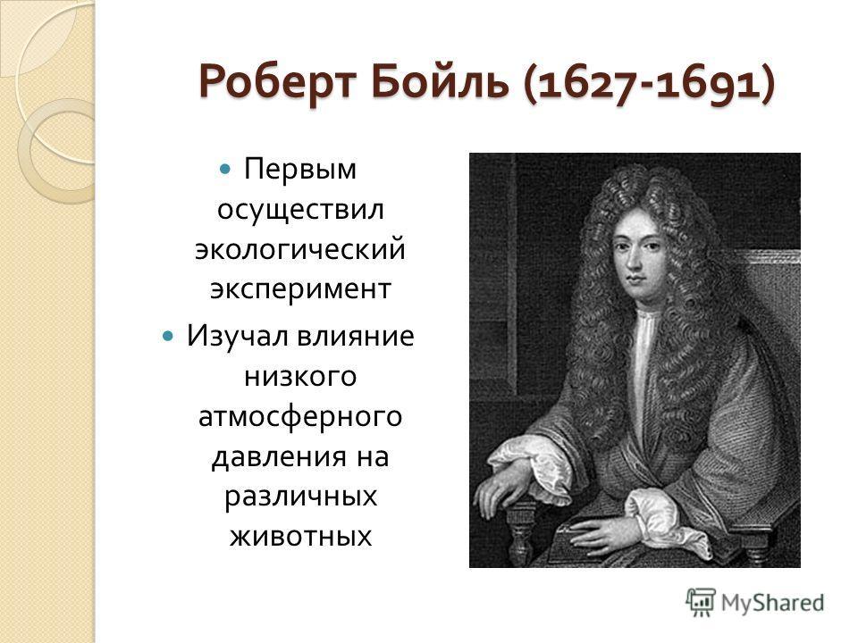 Роберт Бойль (1627-1691) Первым осуществил экологический эксперимент Изучал влияние низкого атмосферного давления на различных животных