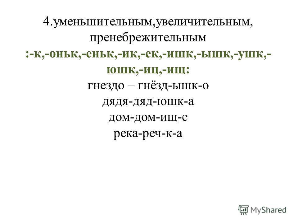 4.уменьшительным,увеличительным, пренебрежительным :-к,-оньк,-еньк,-ик,-ек,-ишк,-ышк,-ушк,- юшк,-иц,-ищ: гнездо – гнёзд-ышк-о дядя-дяд-юшк-а дом-дом-ищ-е река-реч-к-а