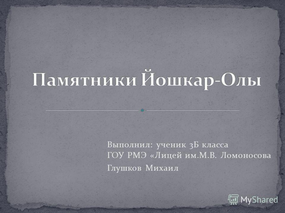 Выполнил: ученик 3Б класса ГОУ РМЭ «Лицей им.М.В. Ломоносова Глушков Михаил