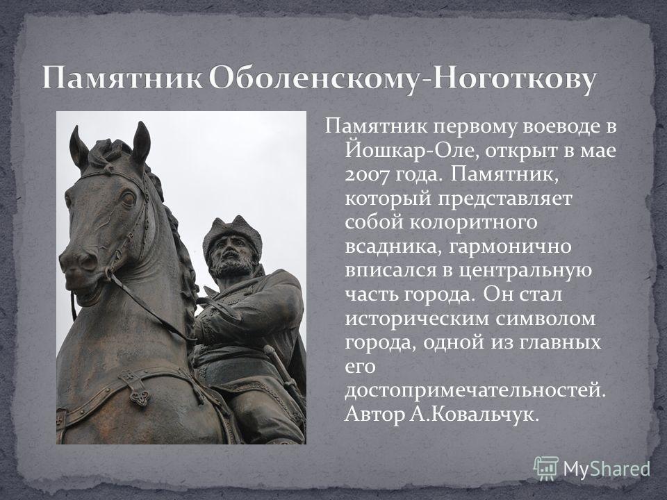 Памятник первому воеводе в Йошкар-Оле, открыт в мае 2007 года. Памятник, который представляет собой колоритного всадника, гармонично вписался в центральную часть города. Он стал историческим символом города, одной из главных его достопримечательносте