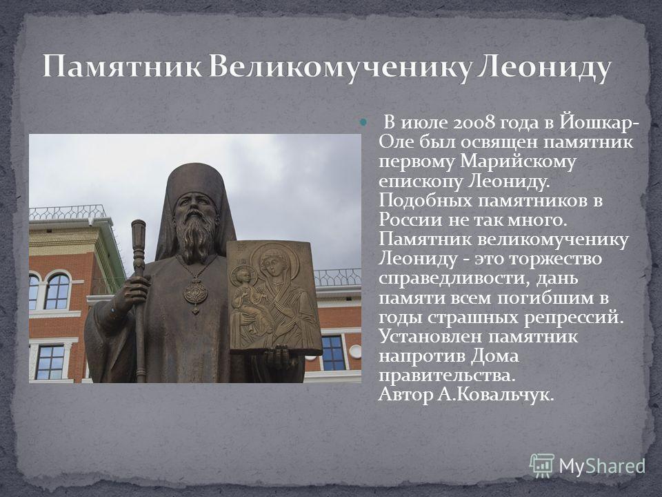 В июле 2008 года в Йошкар- Оле был освящен памятник первому Марийскому епископу Леониду. Подобных памятников в России не так много. Памятник великомученику Леониду - это торжество справедливости, дань памяти всем погибшим в годы страшных репрессий. У