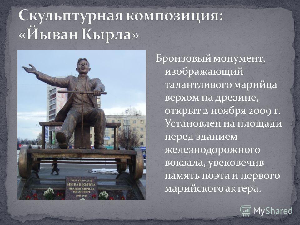 Бронзовый монумент, изображающий талантливого марийца верхом на дрезине, открыт 2 ноября 2009 г. Установлен на площади перед зданием железнодорожного вокзала, увековечив память поэта и первого марийского актера.