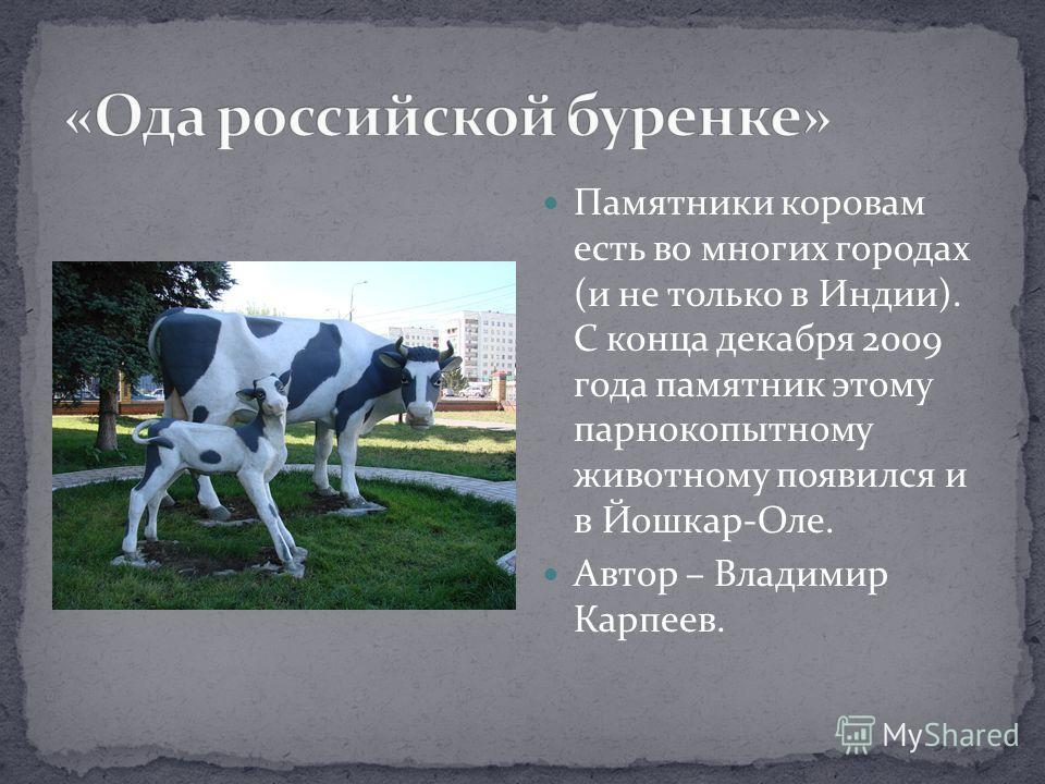 Памятники коровам есть во многих городах (и не только в Индии). С конца декабря 2009 года памятник этому парнокопытному животному появился и в Йошкар-Оле. Автор – Владимир Карпеев.
