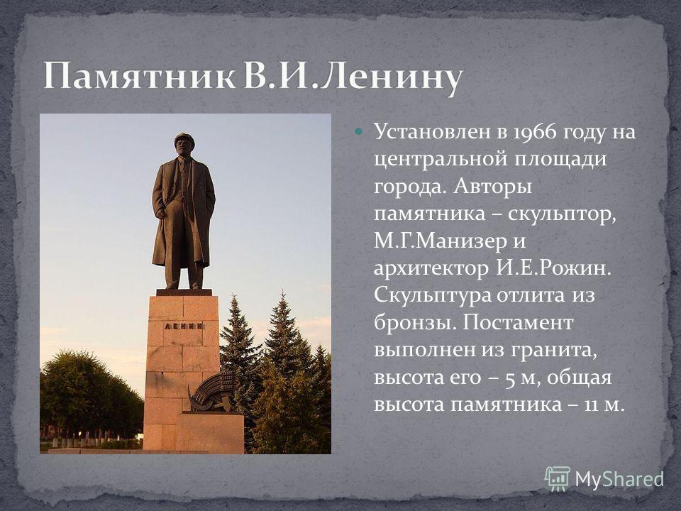 Установлен в 1966 году на центральной площади города. Авторы памятника – скульптор, М.Г.Манизер и архитектор И.Е.Рожин. Скульптура отлита из бронзы. Постамент выполнен из гранита, высота его – 5 м, общая высота памятника – 11 м.