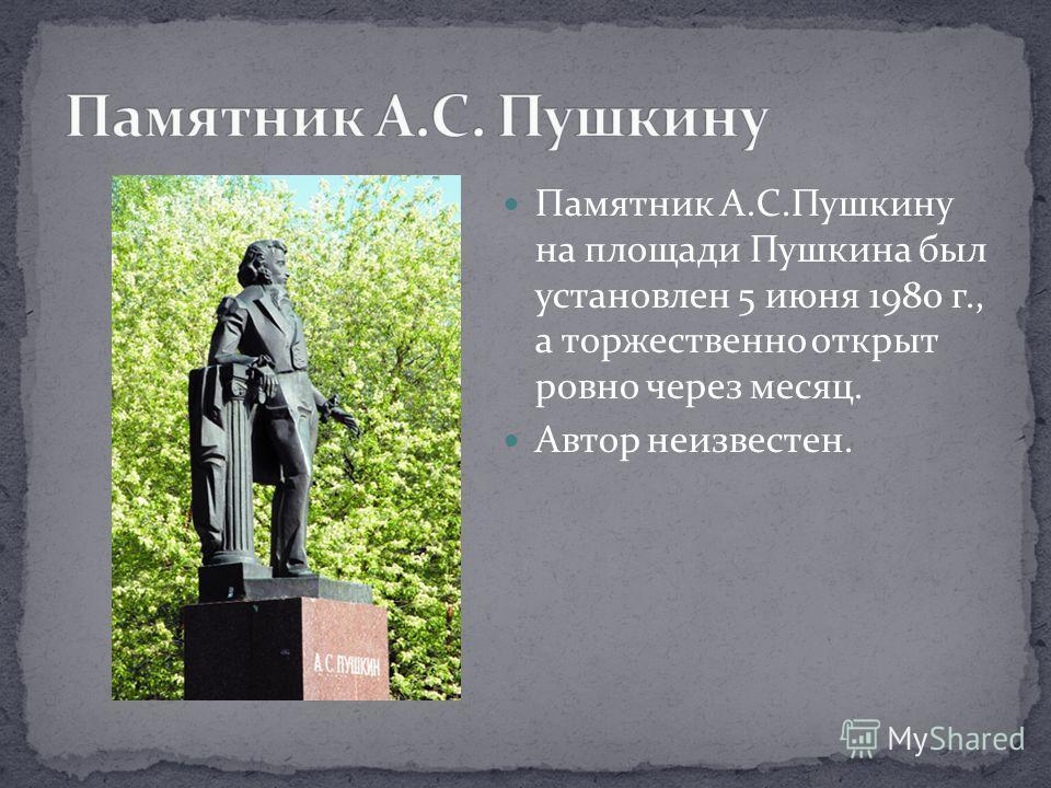 Памятник А.С.Пушкину на площади Пушкина был установлен 5 июня 1980 г., а торжественно открыт ровно через месяц. Автор неизвестен.