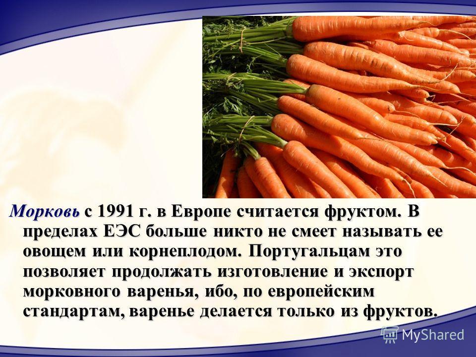 Морковь с 1991 г. в Европе считается фруктом. В пределах ЕЭС больше никто не смеет называть ее овощем или корнеплодом. Португальцам это позволяет продолжать изготовление и экспорт морковного варенья, ибо, по европейским стандартам, варенье делается т