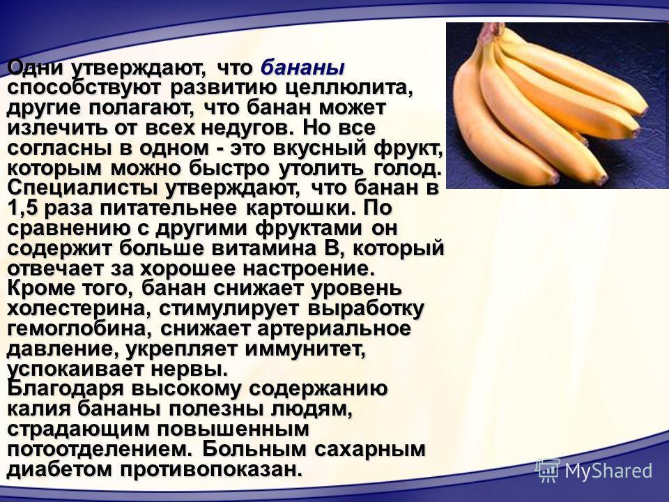 Одни утверждают, что бананы способствуют развитию целлюлита, другие полагают, что банан может излечить от всех недугов. Но все согласны в одном - это вкусный фрукт, которым можно быстро утолить голод. Специалисты утверждают, что банан в 1,5 раза пита