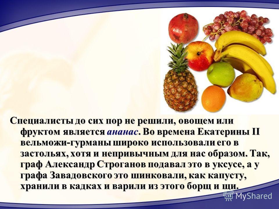 Специалисты до сих пор не решили, овощем или фруктом является ананас. Во времена Екатерины II вельможи-гурманы широко использовали его в застольях, хотя и непривычным для нас образом. Так, граф Александр Строганов подавал это в уксусе, а у графа Зава
