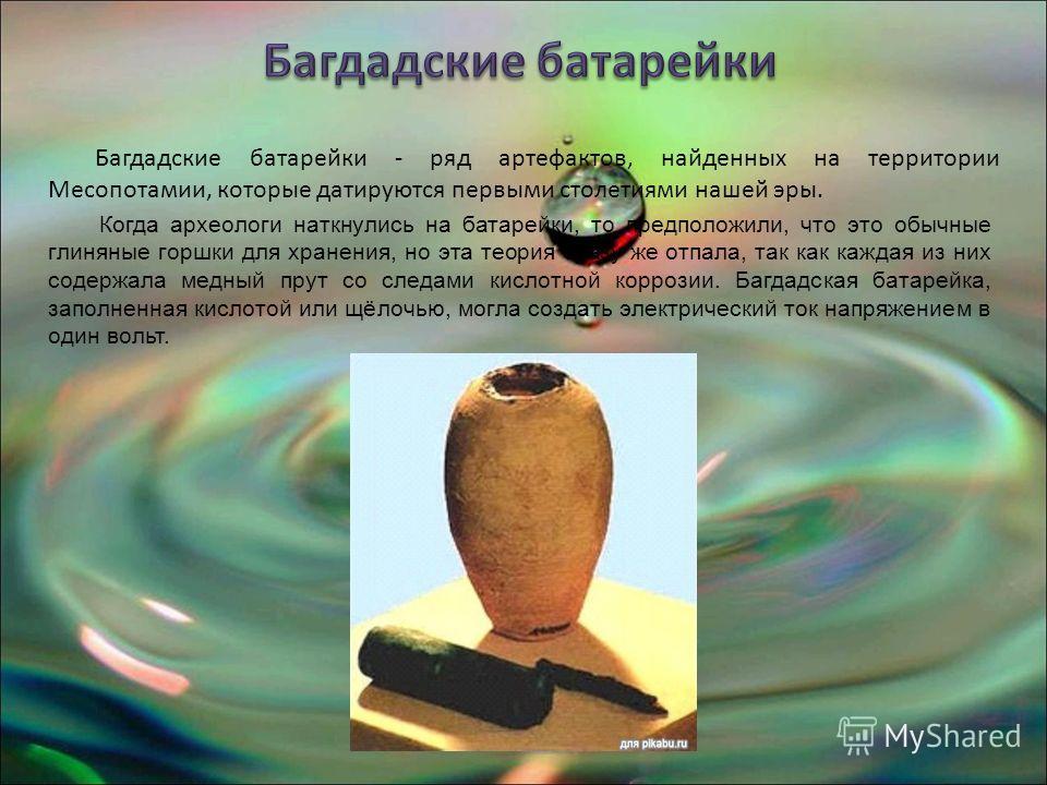 Багдадские батарейки - ряд артефактов, найденных на территории Месопотамии, которые датируются первыми столетиями нашей эры. Когда археологи наткнулись на батарейки, то предположили, что это обычные глиняные горшки для хранения, но эта теория сразу ж