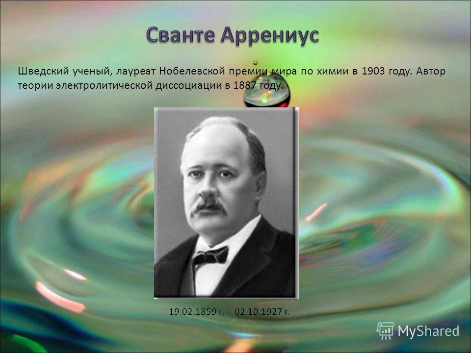 19.02.1859 г. – 02.10.1927 г. Шведский ученый, лауреат Нобелевской премии мира по химии в 1903 году. Автор теории электролитической диссоциации в 1887 году.