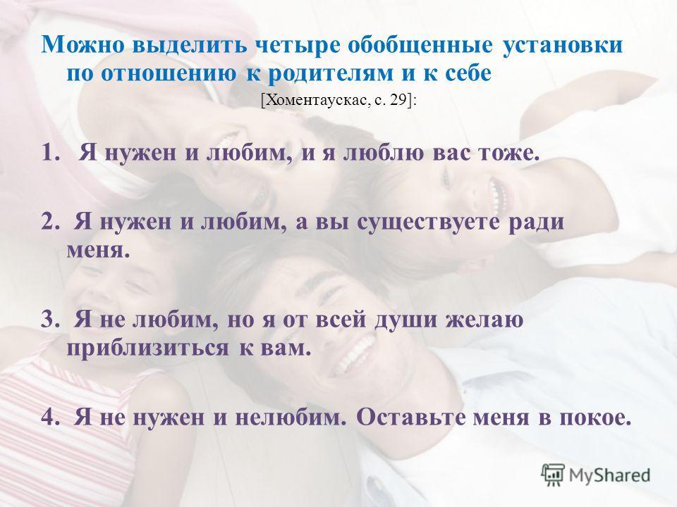 Можно выделить четыре обобщенные установки по отношению к родителям и к себе [Хоментаускас, с. 29]: 1.Я нужен и любим, и я люблю вас тоже. 2. Я нужен и любим, а вы существуете ради меня. 3. Я не любим, но я от всей души желаю приблизиться к вам. 4. Я