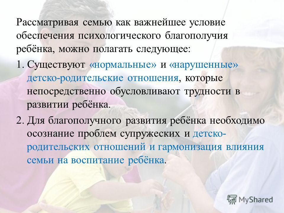 Рассматривая семью как важнейшее условие обеспечения психологического благополучия ребёнка, можно полагать следующее: 1. Существуют «нормальные» и «нарушенные» детско-родительские отношения, которые непосредственно обусловливают трудности в развитии