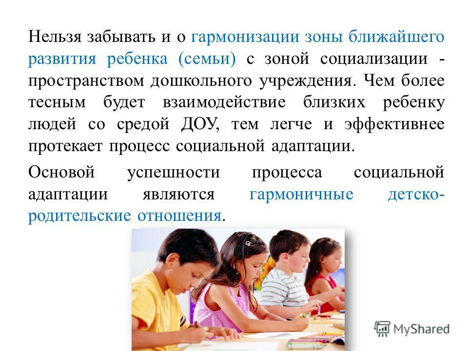 Нельзя забывать и о гармонизации зоны ближайшего развития ребенка (семьи) с зоной социализации - пространством дошкольного учреждения. Чем более тесным будет взаимодействие близких ребенку людей со средой ДОУ, тем легче и эффективнее протекает процес
