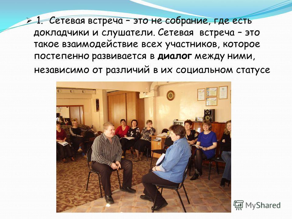 1. Сетевая встреча – это не собрание, где есть докладчики и слушатели. Сетевая встреча – это такое взаимодействие всех участников, которое постепенно развивается в диалог между ними, независимо от различий в их социальном статусе