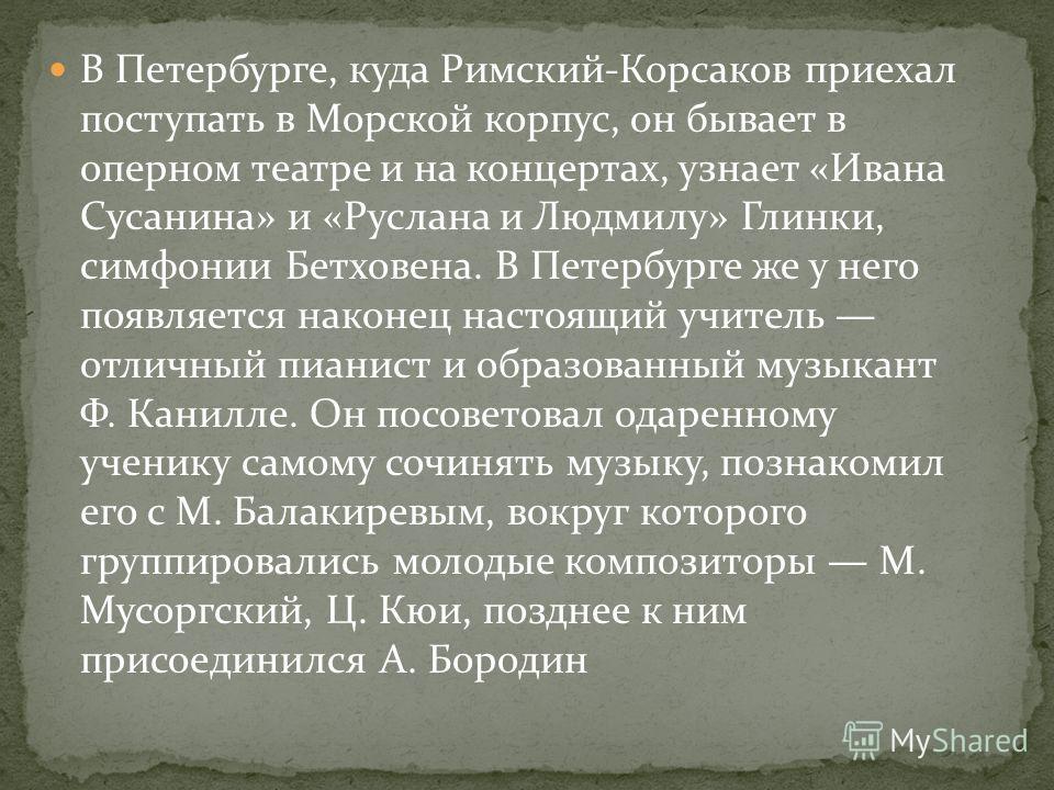 В Петербурге, куда Римский-Корсаков приехал поступать в Морской корпус, он бывает в оперном театре и на концертах, узнает «Ивана Сусанина» и «Руслана и Людмилу» Глинки, симфонии Бетховена. В Петербурге же у него появляется наконец настоящий учитель о