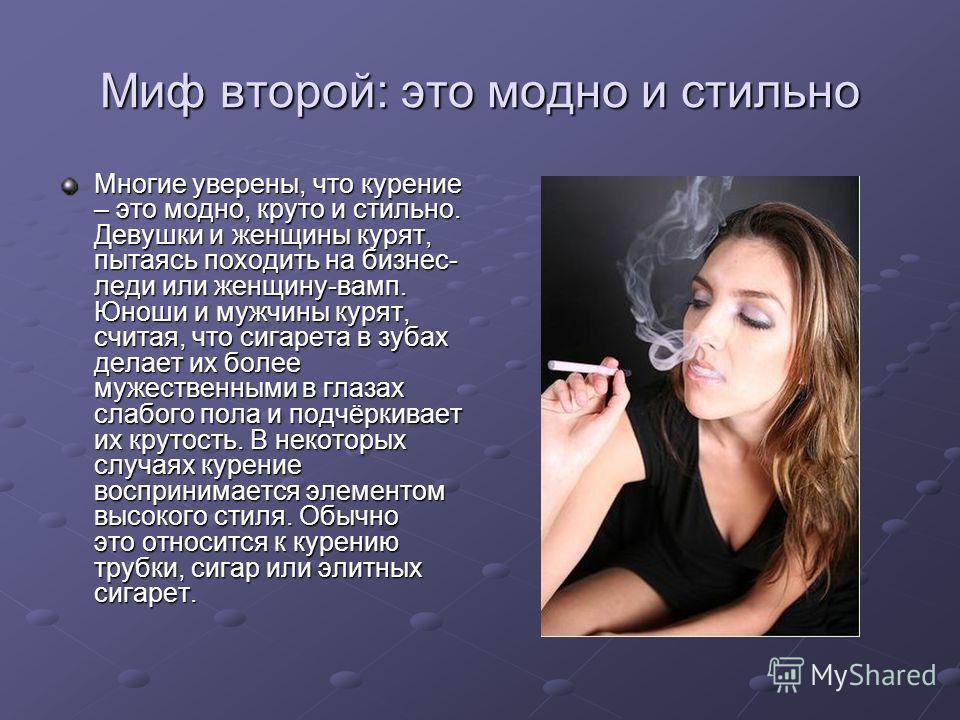 Миф второй: это модно и стильно Многие уверены, что курение – это модно, круто и стильно. Девушки и женщины курят, пытаясь походить на бизнес- леди или женщину-вамп. Юноши и мужчины курят, считая, что сигарета в зубах делает их более мужественными в