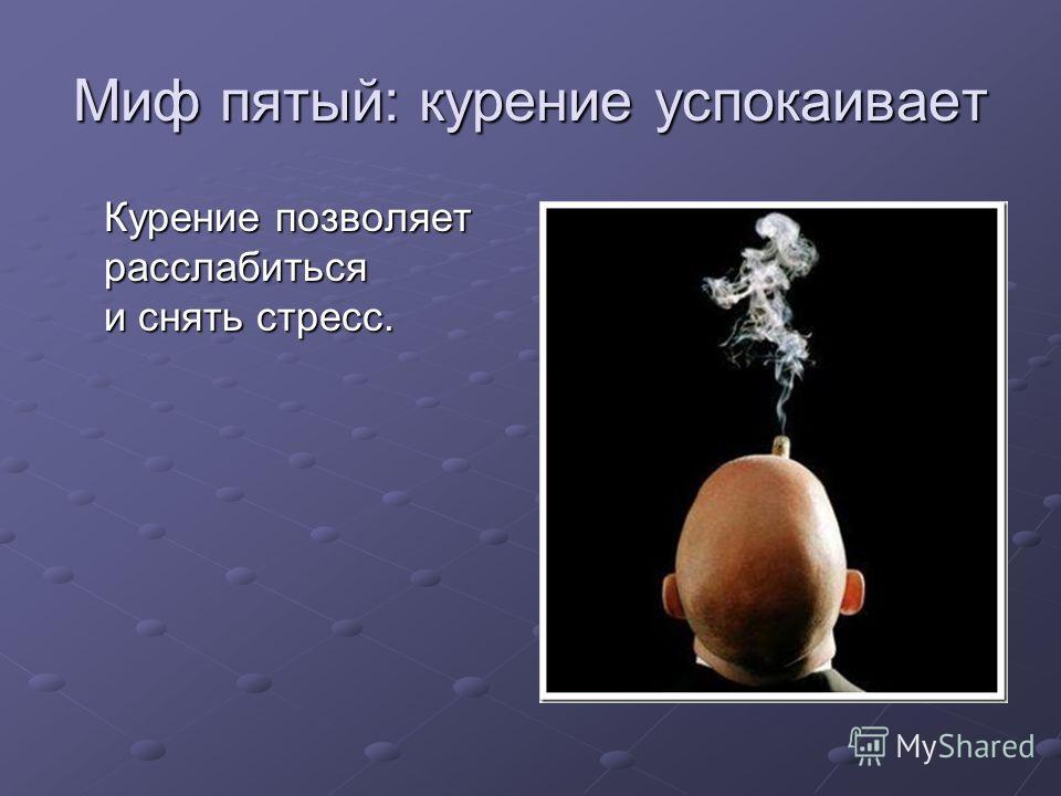 Миф пятый: курение успокаивает Курение позволяет расслабиться и снять стресс.